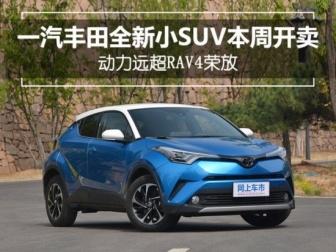 大奖娱乐888_一汽丰田全新小SUV本周上市动力远超RAV4荣放