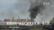 美国得州一化工厂发生火灾 致一死三伤