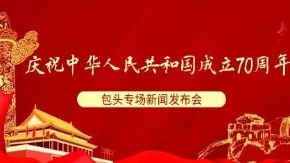直播|庆祝中华人民共和国成立70周年包头专场新闻发布会