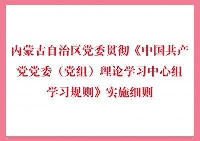 内蒙古自治区党委贯彻《中国共产党党委(党组)理论学习中心组学习规则》实施细则