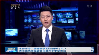 内蒙古广播电视台评论:澄清谬误 以正视听(八)决不能把本民族文化自外于中华文化
